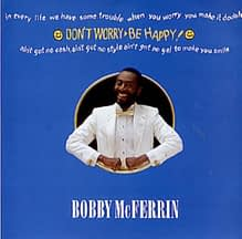 Don't Worry, Be Happy by Bobby McFerrin