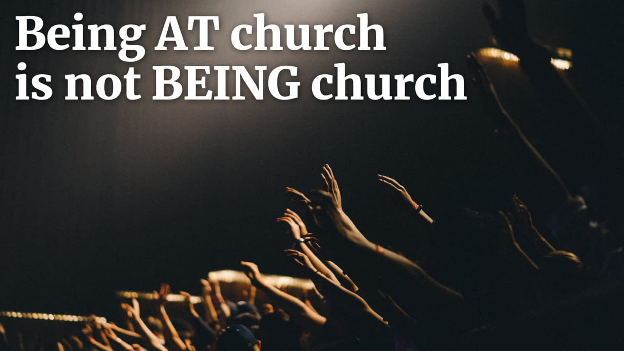 Being AT church is not BEING church